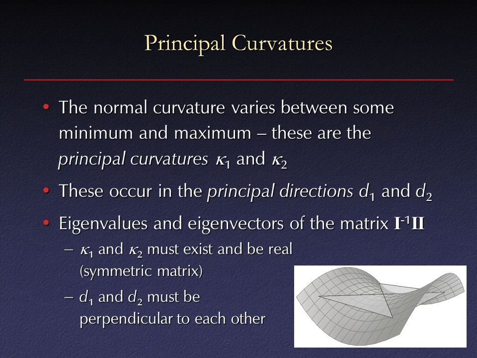 Principal Curvatures The normal curvature varies between some minimum and maximum – these are the principal curvatures 1 and 2.