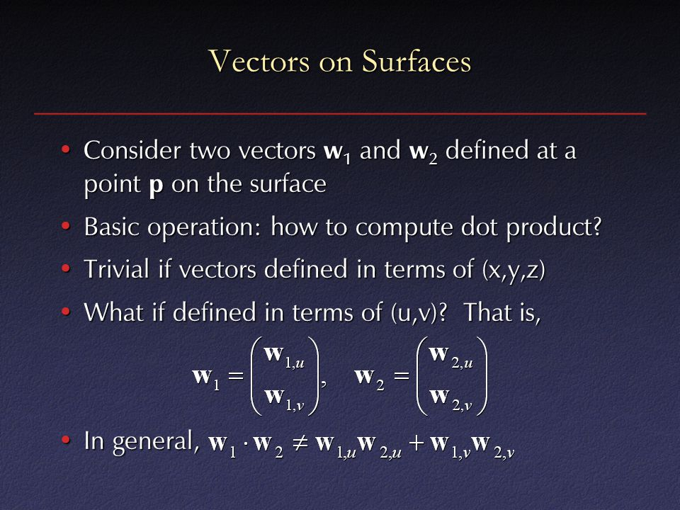 Vectors on Surfaces Consider two vectors w1 and w2 defined at a point p on the surface. Basic operation: how to compute dot product