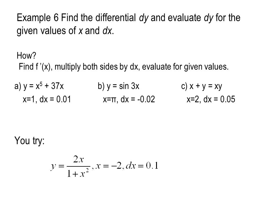 Example 6 Find the differential dy and evaluate dy for the given values of x and dx. How Find f '(x), multiply both sides by dx, evaluate for given values.