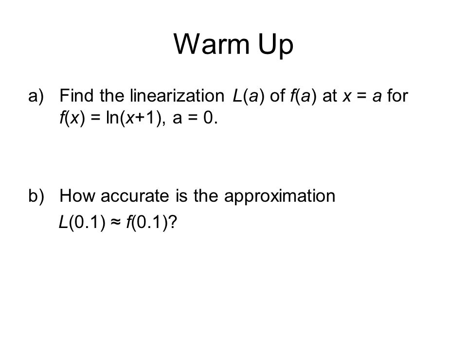 Warm Up Find the linearization L(a) of f(a) at x = a for f(x) = ln(x+1), a = 0. How accurate is the approximation.