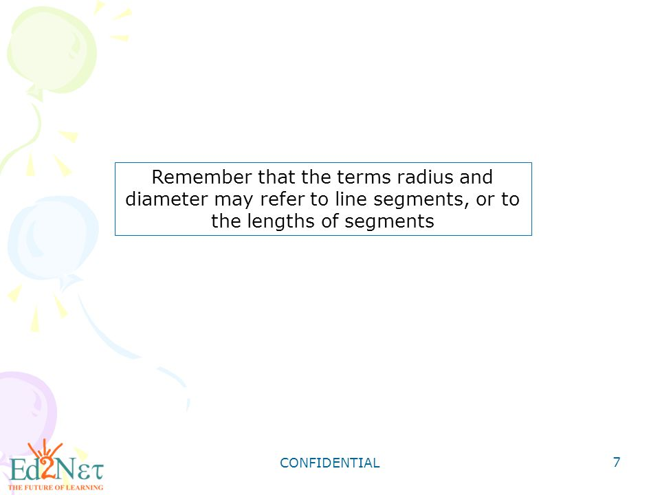 Remember that the terms radius and diameter may refer to line segments, or to the lengths of segments