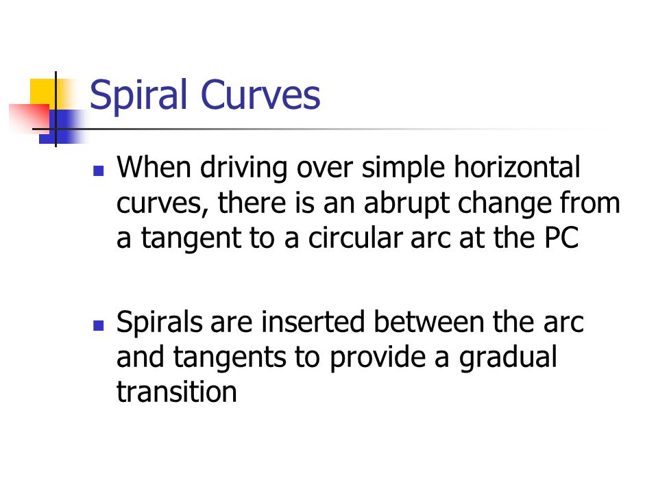 Spiral Curves When driving over simple horizontal curves, there is an abrupt change from a tangent to a circular arc at the PC.