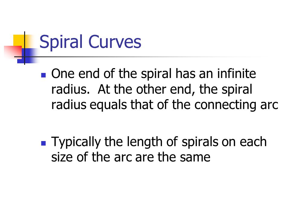 Spiral Curves One end of the spiral has an infinite radius. At the other end, the spiral radius equals that of the connecting arc.