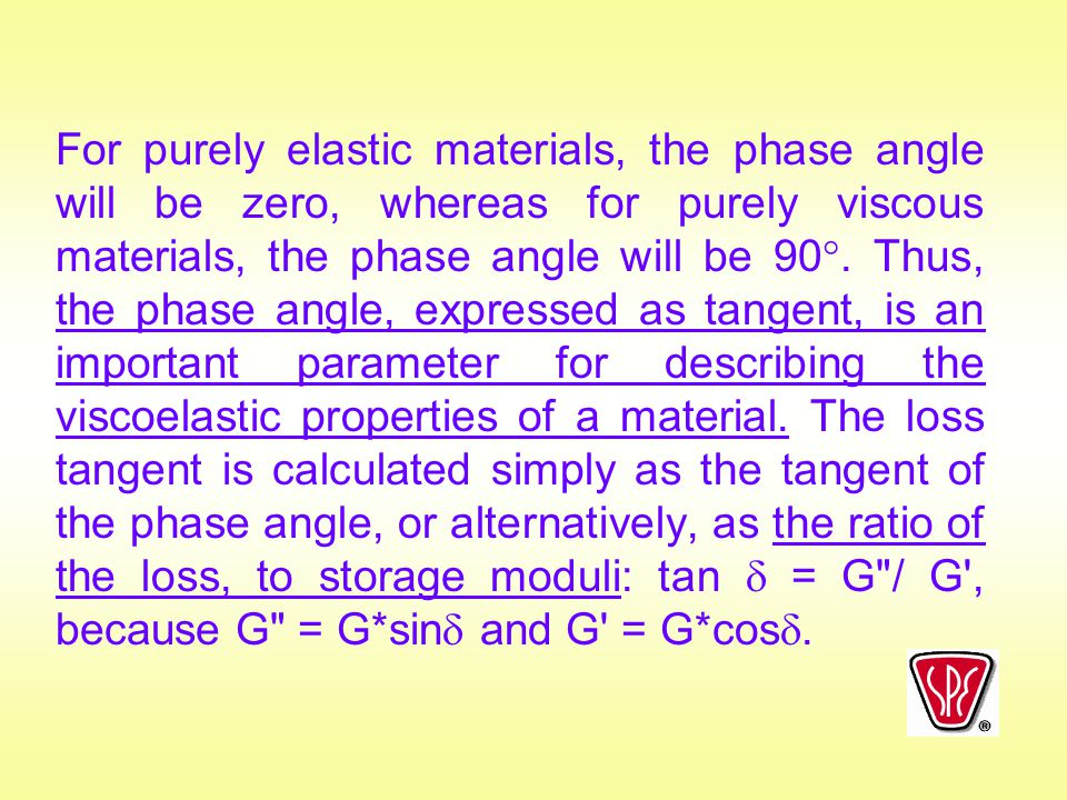 For purely elastic materials, the phase angle will be zero, whereas for purely viscous materials, the phase angle will be 90.
