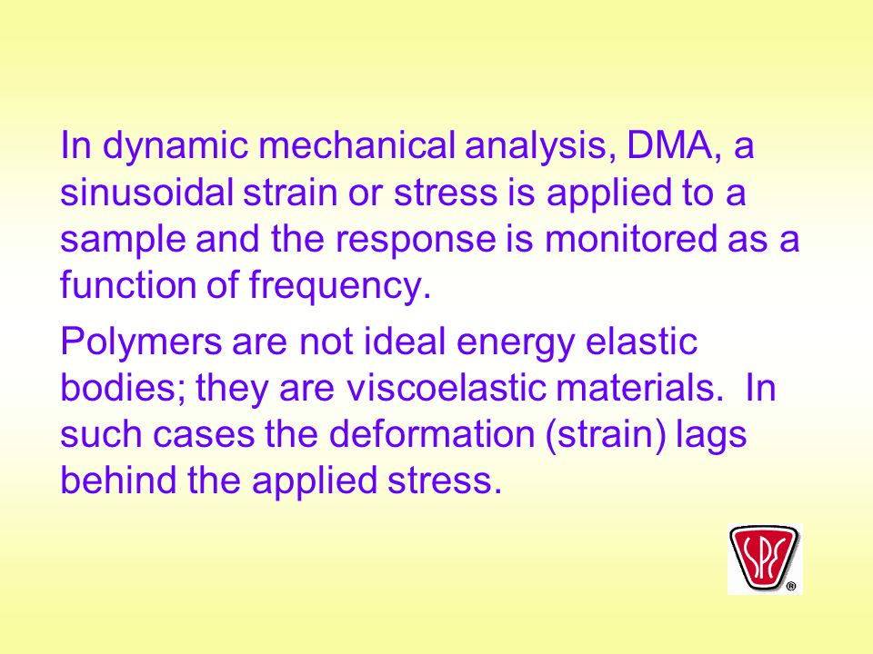 In dynamic mechanical analysis, DMA, a sinusoidal strain or stress is applied to a sample and the response is monitored as a function of frequency.