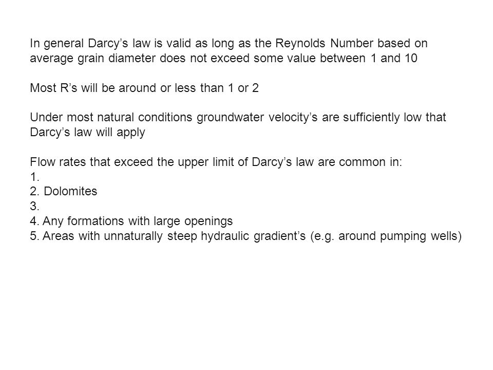 In general Darcy's law is valid as long as the Reynolds Number based on average grain diameter does not exceed some value between 1 and 10