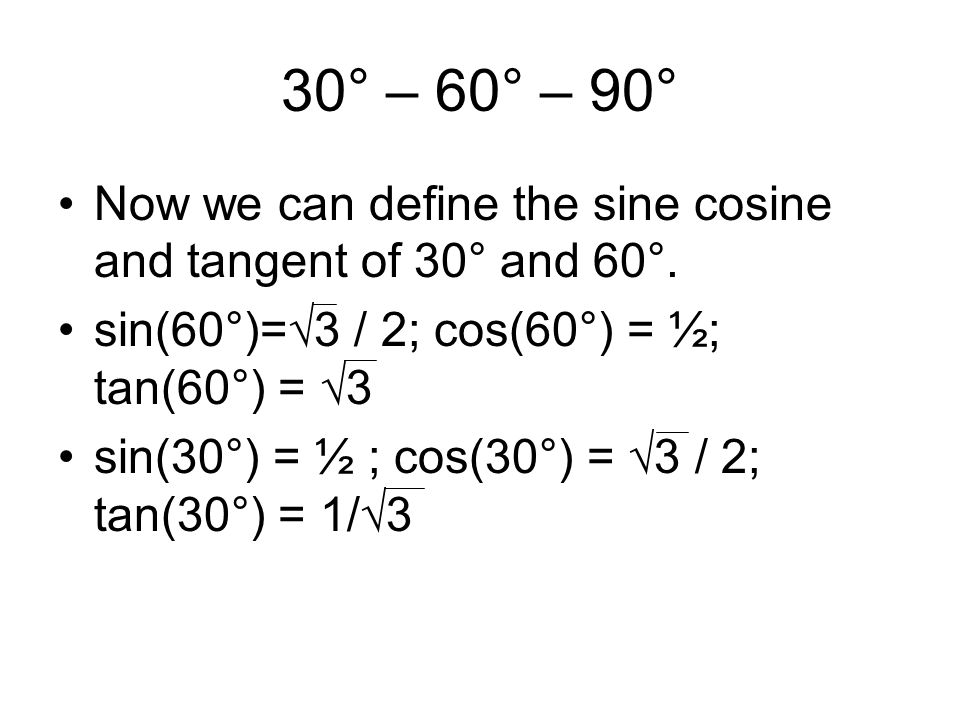 30° – 60° – 90° Now we can define the sine cosine and tangent of 30° and 60°. sin(60°)=√3 / 2; cos(60°) = ½; tan(60°) = √3.