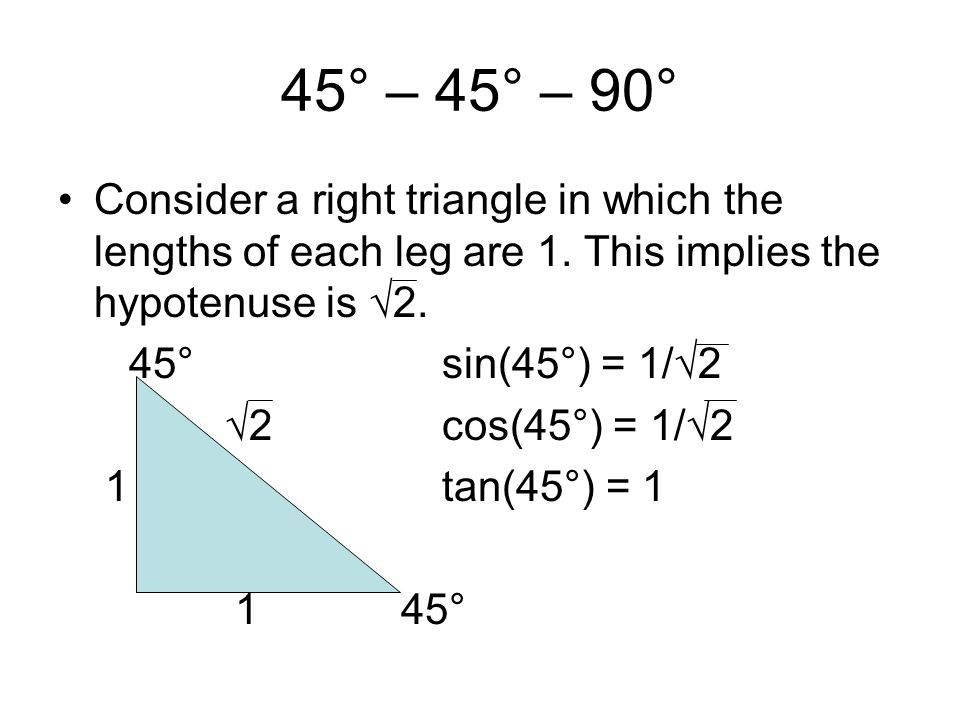 45° – 45° – 90° Consider a right triangle in which the lengths of each leg are 1. This implies the hypotenuse is √2.