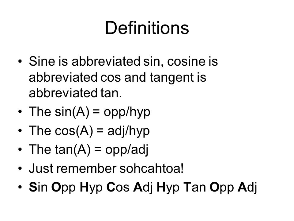 Definitions Sine is abbreviated sin, cosine is abbreviated cos and tangent is abbreviated tan. The sin(A) = opp/hyp.