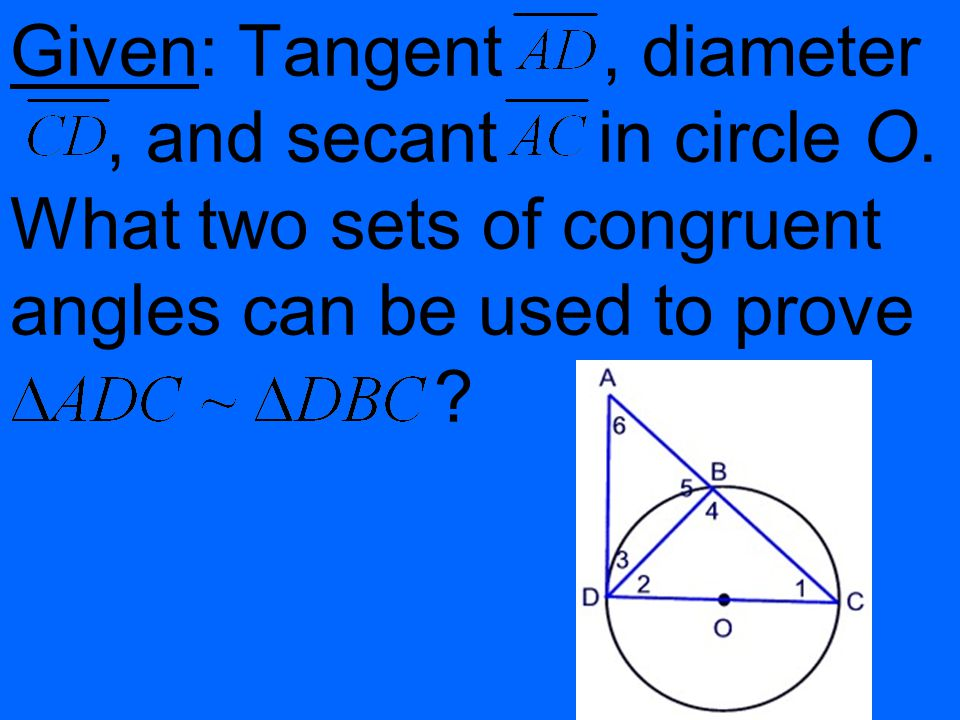 Given: Tangent , diameter. , and secant in circle O
