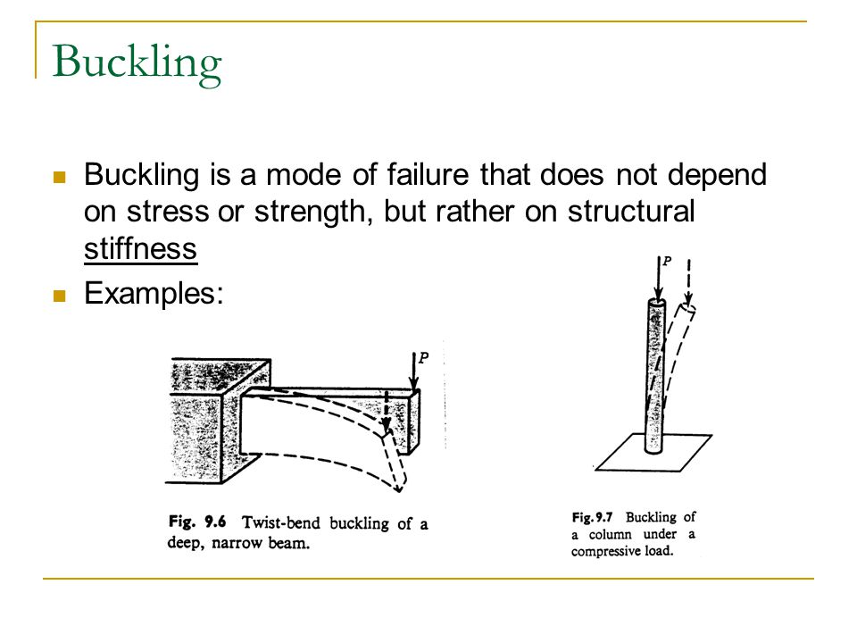 Buckling Buckling is a mode of failure that does not depend on stress or strength, but rather on structural stiffness.