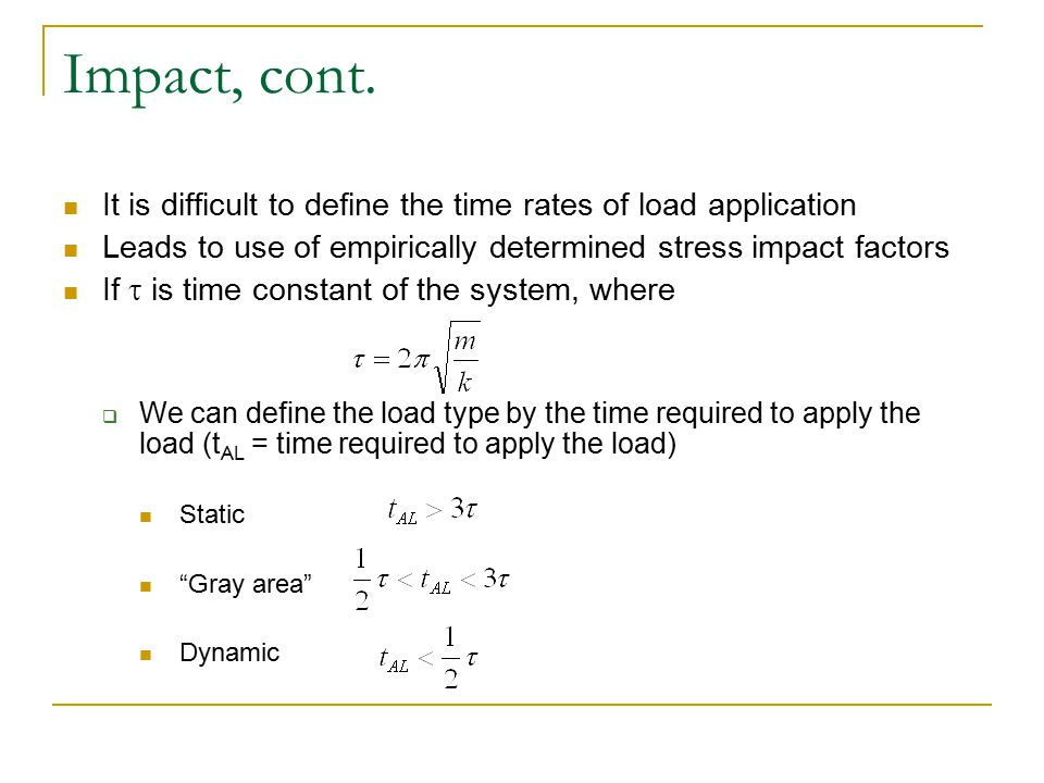 Impact, cont. It is difficult to define the time rates of load application. Leads to use of empirically determined stress impact factors.