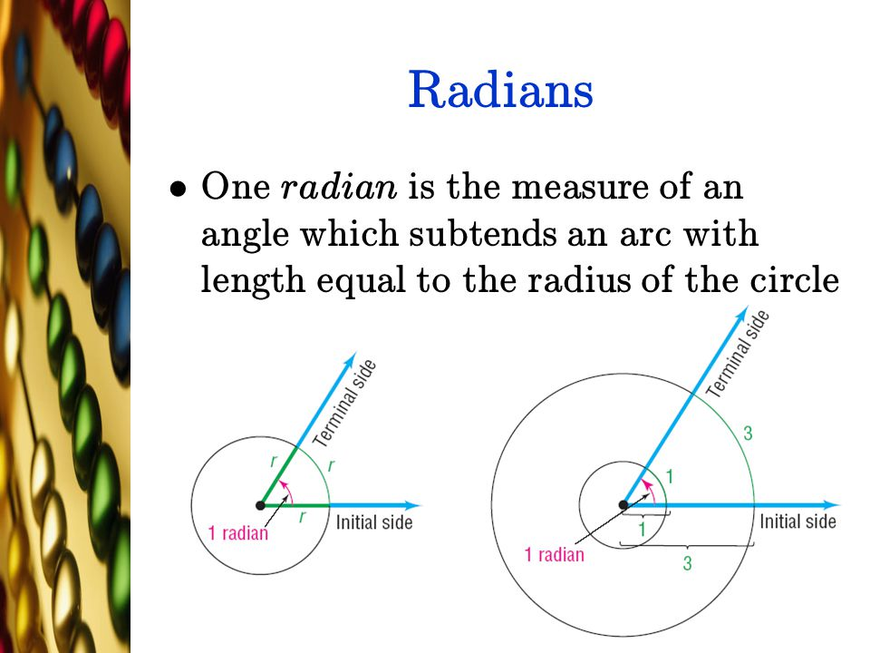 Radians One radian is the measure of an angle which subtends an arc with length equal to the radius of the circle.