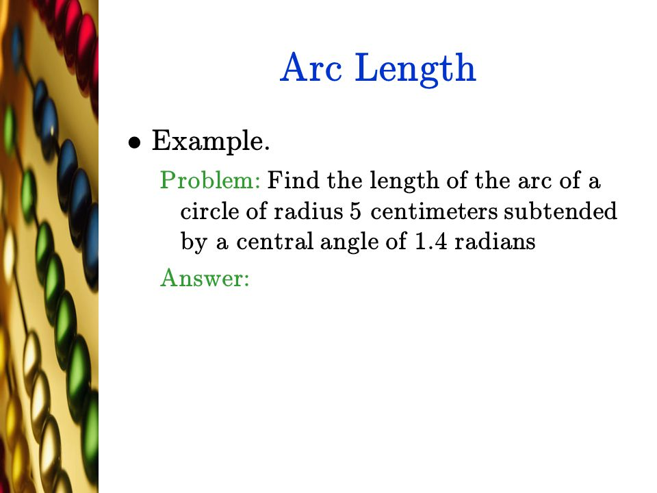 Arc Length Example. Problem: Find the length of the arc of a circle of radius 5 centimeters subtended by a central angle of 1.4 radians.