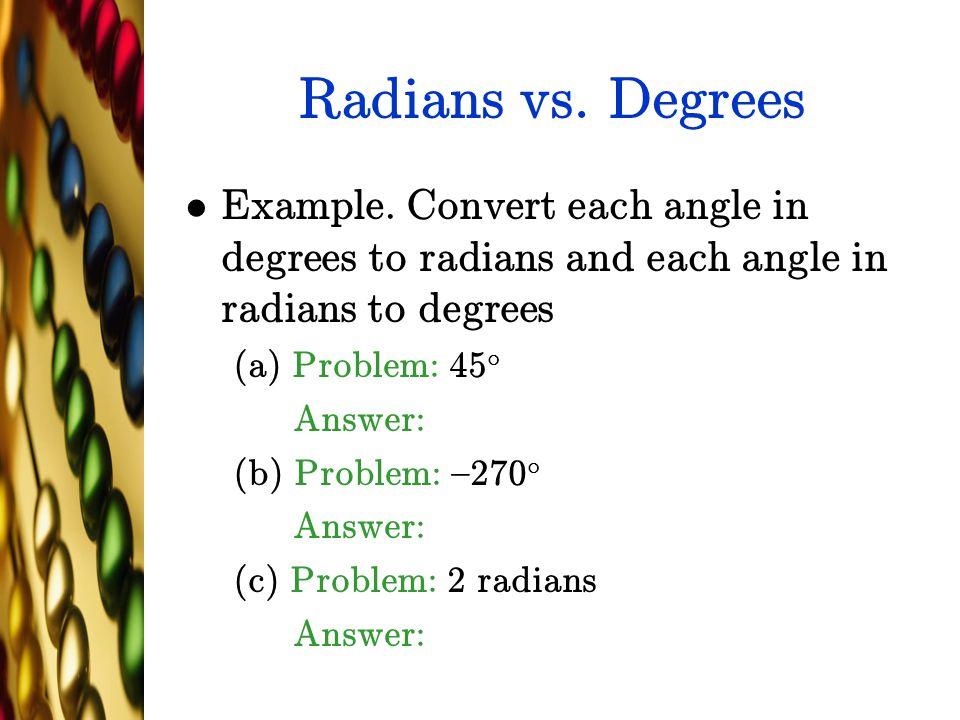 Radians vs. Degrees Example. Convert each angle in degrees to radians and each angle in radians to degrees.