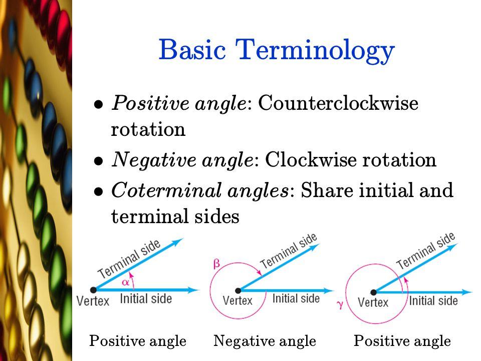 Basic Terminology Positive angle: Counterclockwise rotation