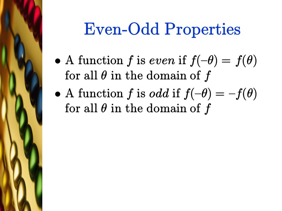 Even-Odd Properties A function f is even if f({µ) = f(µ) for all µ in the domain of f.