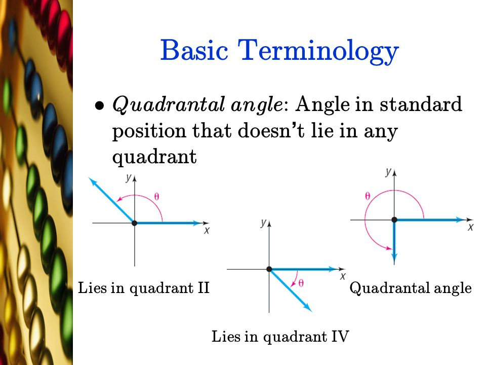 Basic Terminology Quadrantal angle: Angle in standard position that doesn't lie in any quadrant. Lies in quadrant II.