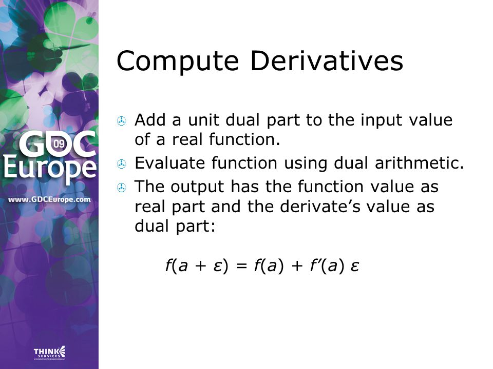 Compute Derivatives Add a unit dual part to the input value of a real function. Evaluate function using dual arithmetic.