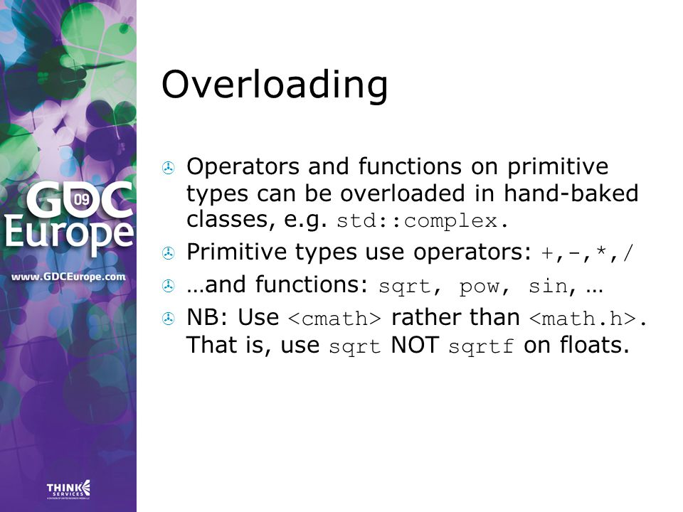 Overloading Operators and functions on primitive types can be overloaded in hand-baked classes, e.g. std::complex.