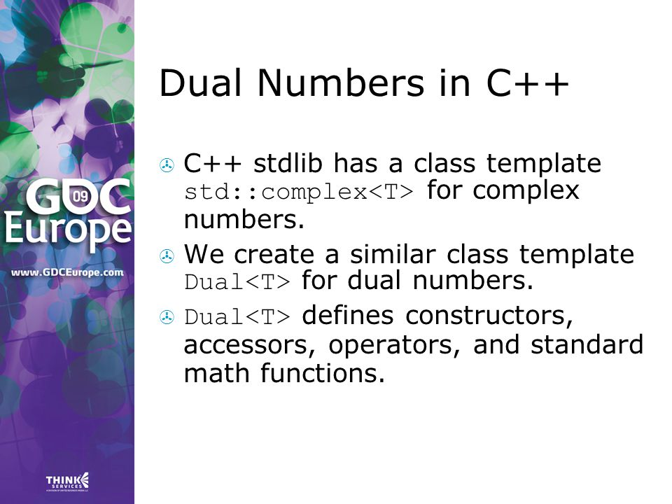 Dual Numbers in C++ C++ stdlib has a class template std::complex<T> for complex numbers.