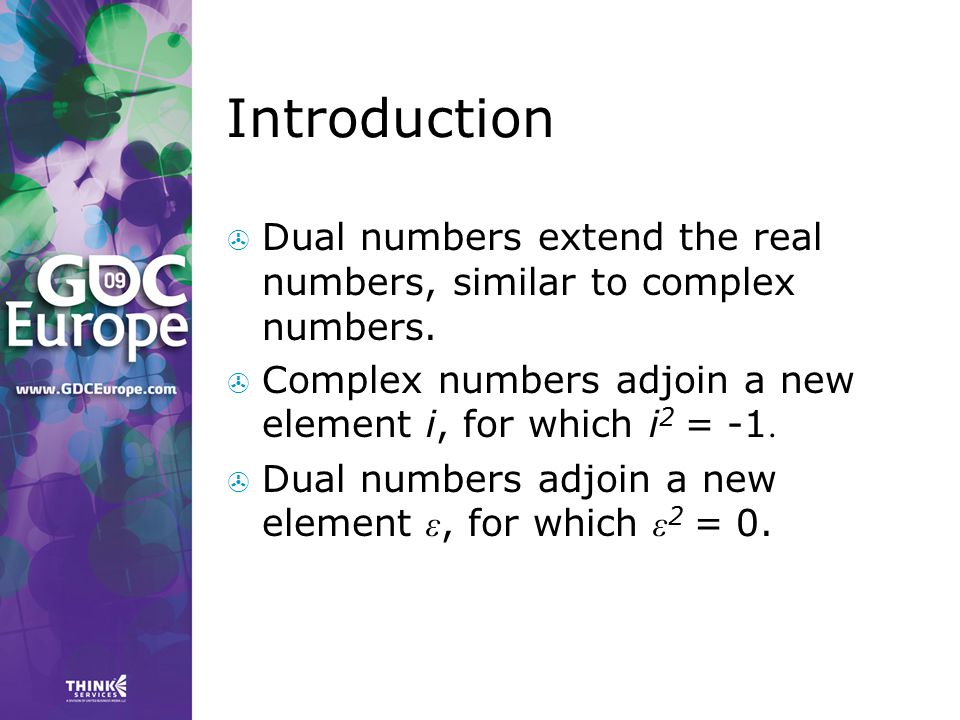 Introduction Dual numbers extend the real numbers, similar to complex numbers. Complex numbers adjoin a new element i, for which i2 = -1.
