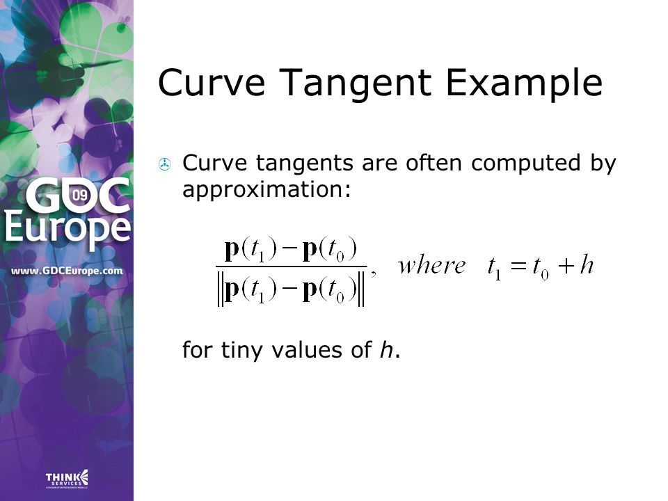 Curve Tangent Example Curve tangents are often computed by approximation: for tiny values of h.