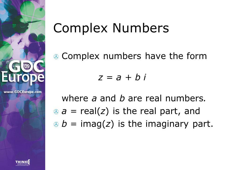 Complex Numbers Complex numbers have the form z = a + b i where a and b are real numbers. a = real(z) is the real part, and.