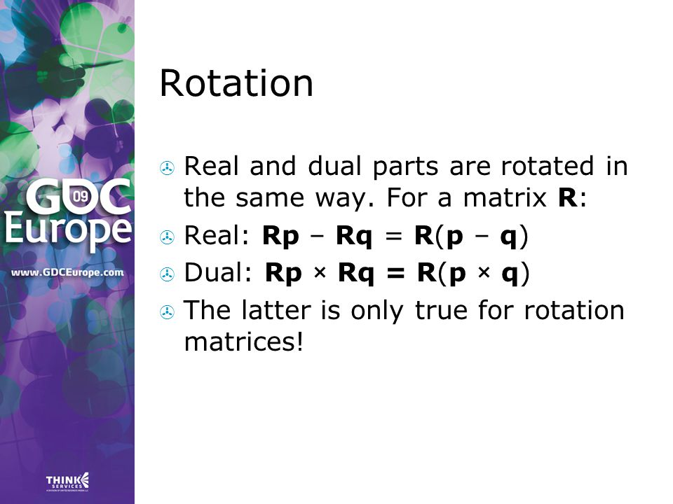 Rotation Real and dual parts are rotated in the same way. For a matrix R: Real: Rp – Rq = R(p – q)
