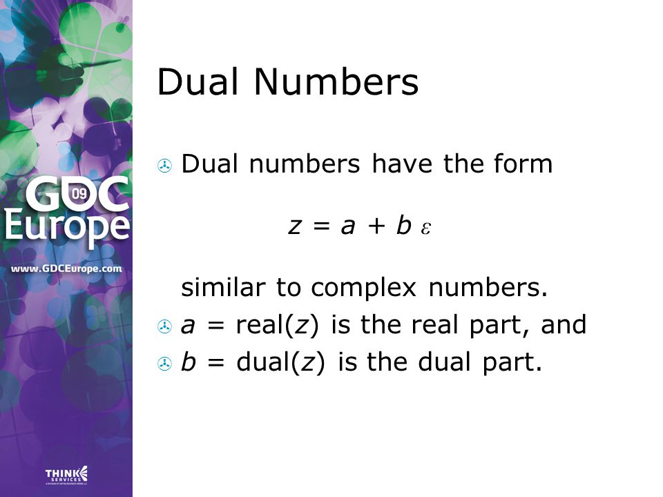Dual Numbers Dual numbers have the form z = a + b ε similar to complex numbers. a = real(z) is the real part, and.