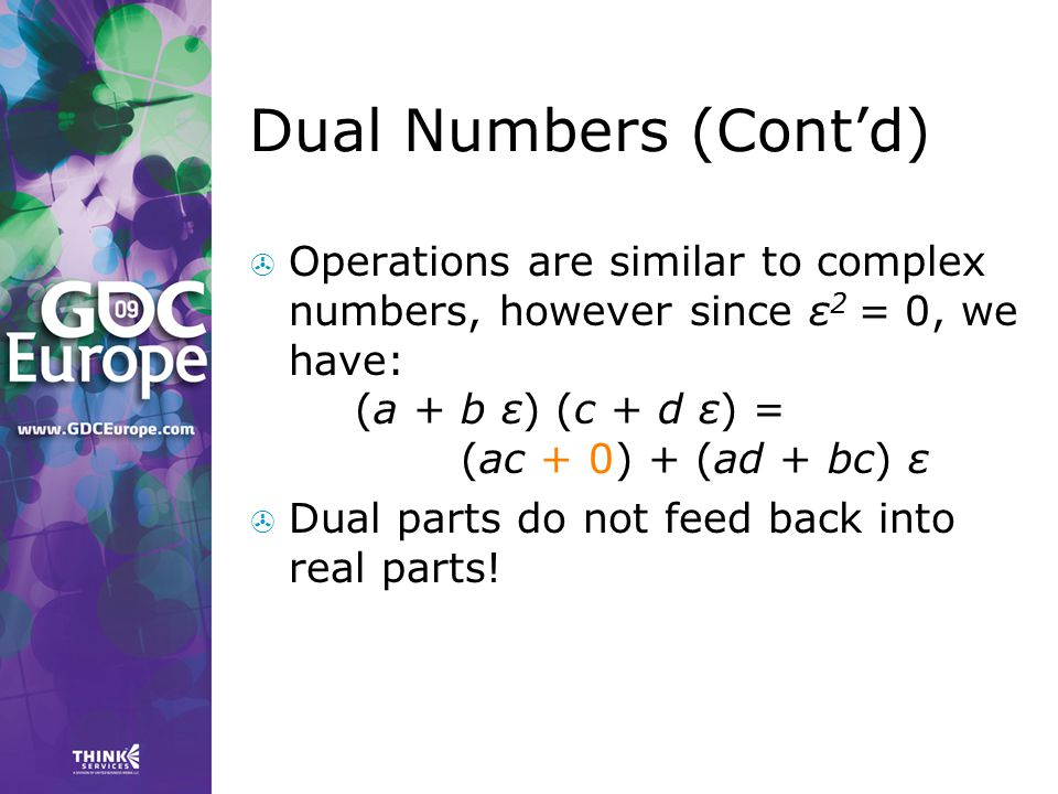 Dual Numbers (Cont'd) Operations are similar to complex numbers, however since ε2 = 0, we have: (a + b ε) (c + d ε) = (ac + 0) + (ad + bc) ε.