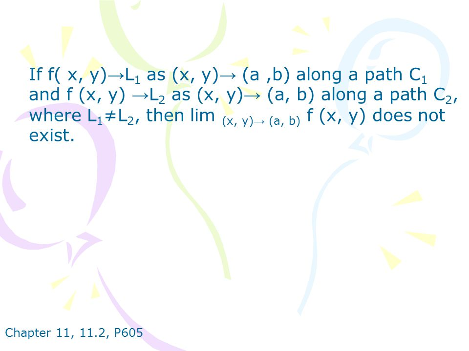 If f( x, y)→L1 as (x, y)→ (a ,b) along a path C1 and f (x, y) →L2 as (x, y)→ (a, b) along a path C2, where L1≠L2, then lim (x, y)→ (a, b) f (x, y) does not exist.