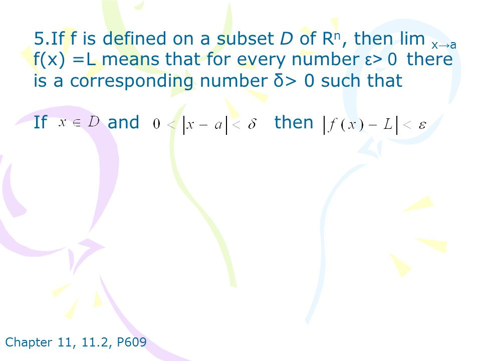 5.If f is defined on a subset D of Rn, then lim x→a f(x) =L means that for every number ε> 0 there is a corresponding number δ> 0 such that