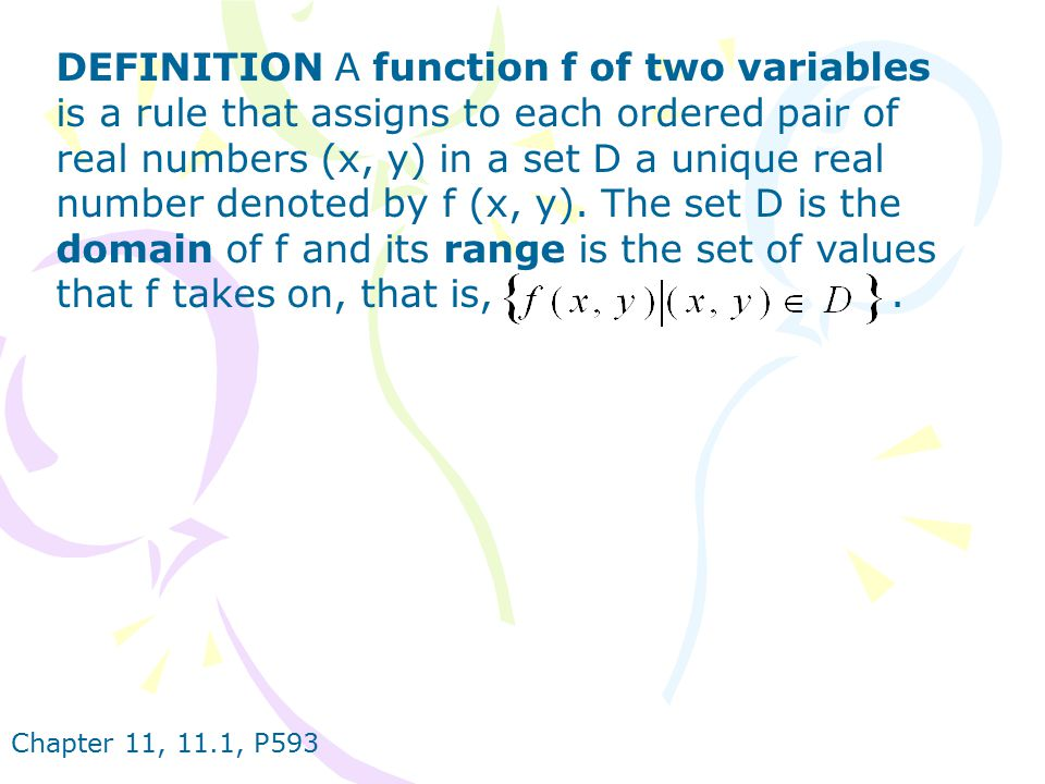 DEFINITION A function f of two variables is a rule that assigns to each ordered pair of real numbers (x, y) in a set D a unique real number denoted by f (x, y). The set D is the domain of f and its range is the set of values that f takes on, that is, .