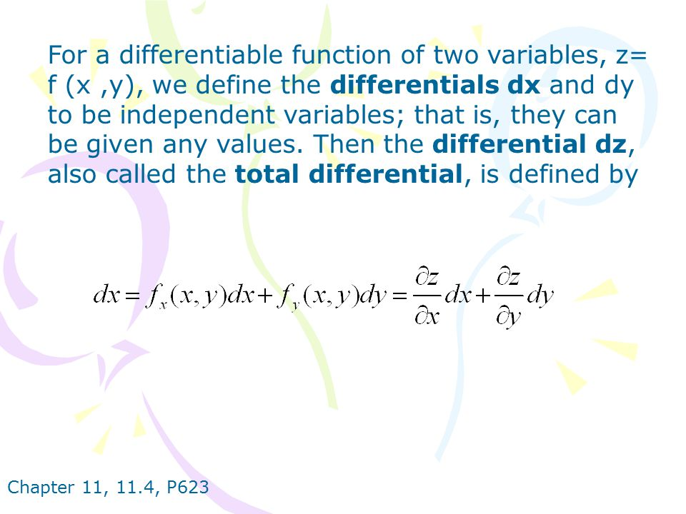 For a differentiable function of two variables, z= f (x ,y), we define the differentials dx and dy to be independent variables; that is, they can be given any values. Then the differential dz, also called the total differential, is defined by