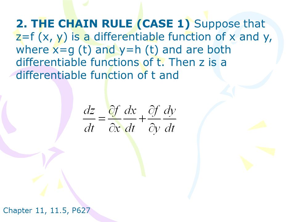 2. THE CHAIN RULE (CASE 1) Suppose that z=f (x, y) is a differentiable function of x and y, where x=g (t) and y=h (t) and are both differentiable functions of t. Then z is a differentiable function of t and