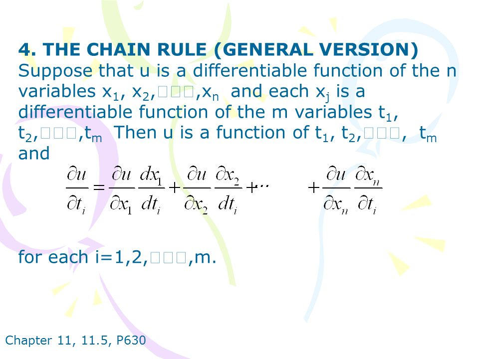 4. THE CHAIN RULE (GENERAL VERSION) Suppose that u is a differentiable function of the n variables x1, x2,‧‧‧,xn and each xj is a differentiable function of the m variables t1, t2,‧‧‧,tm Then u is a function of t1, t2,‧‧‧, tm and