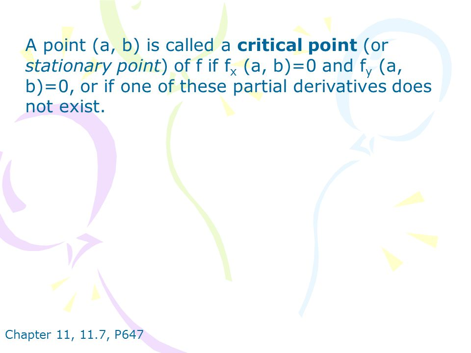 A point (a, b) is called a critical point (or stationary point) of f if fx (a, b)=0 and fy (a, b)=0, or if one of these partial derivatives does not exist.