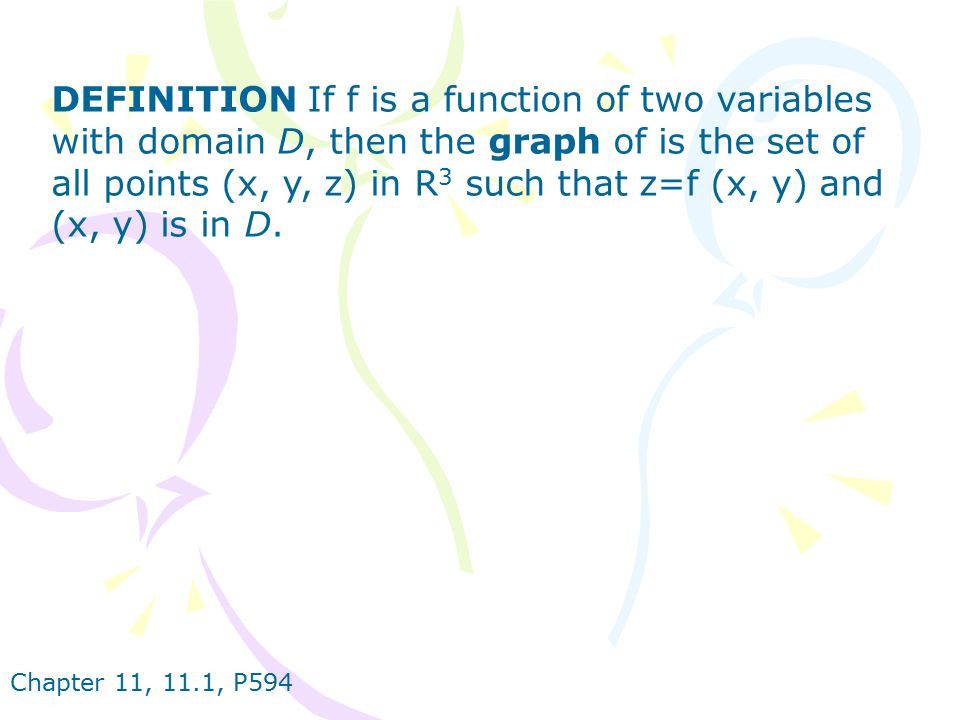 DEFINITION If f is a function of two variables with domain D, then the graph of is the set of all points (x, y, z) in R3 such that z=f (x, y) and (x, y) is in D.