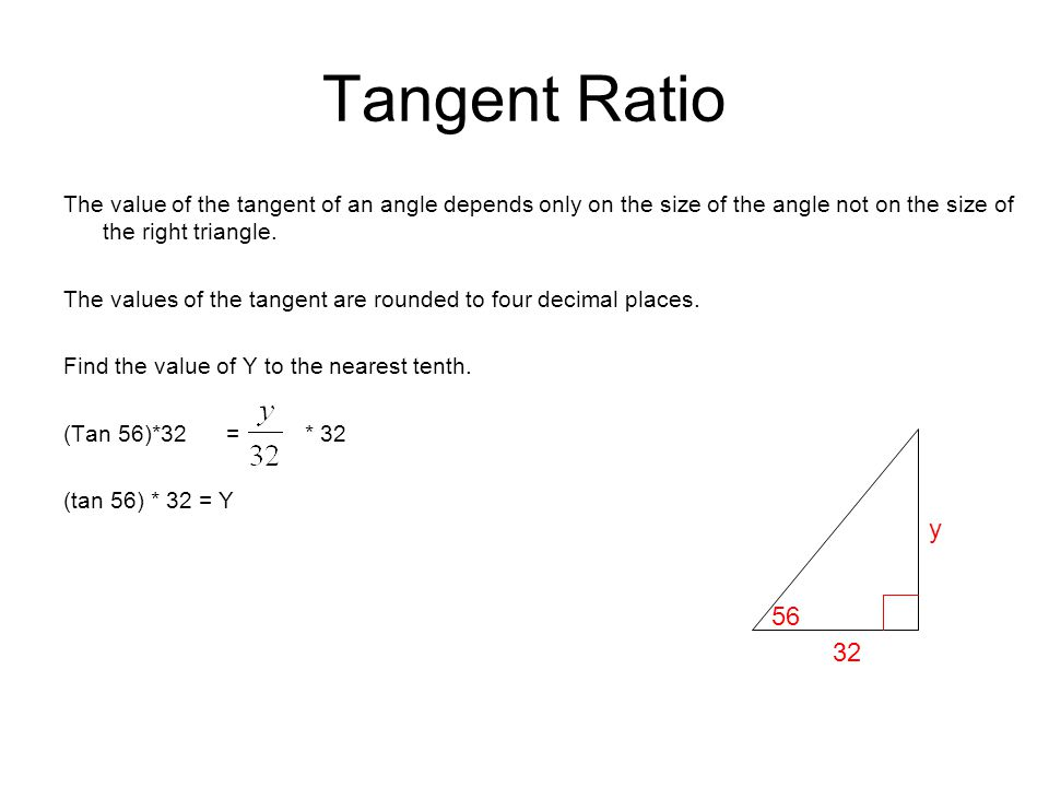 Tangent Ratio The value of the tangent of an angle depends only on the size of the angle not on the size of the right triangle.