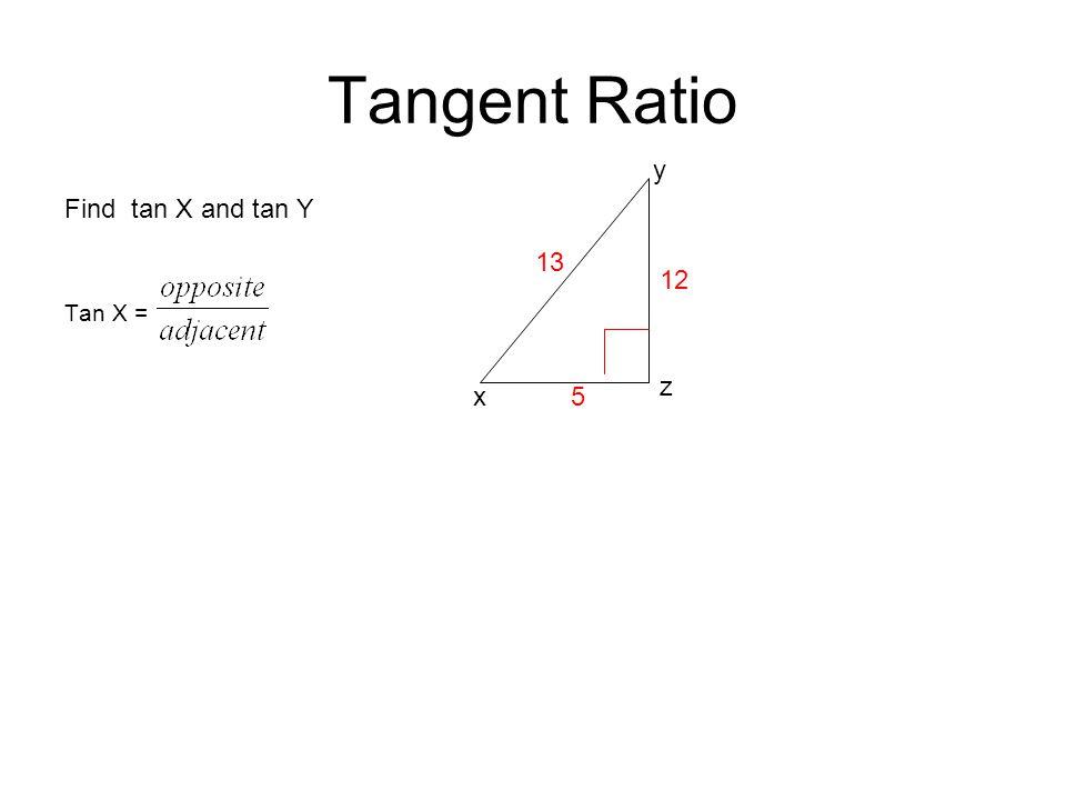 Tangent Ratio y Find tan X and tan Y Tan X = 13 12 z x 5