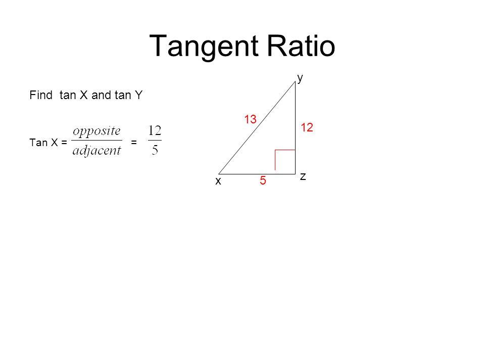 Tangent Ratio y Find tan X and tan Y Tan X = = 13 12 z x 5