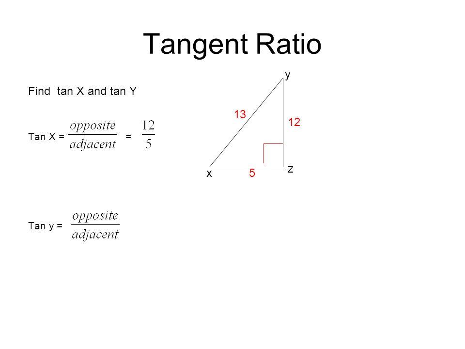 Tangent Ratio y Find tan X and tan Y Tan X = = Tan y = 13 12 z x 5