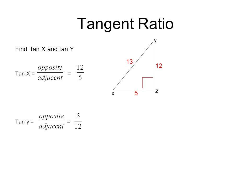 Tangent Ratio y Find tan X and tan Y Tan X = = Tan y = = 13 12 z x 5
