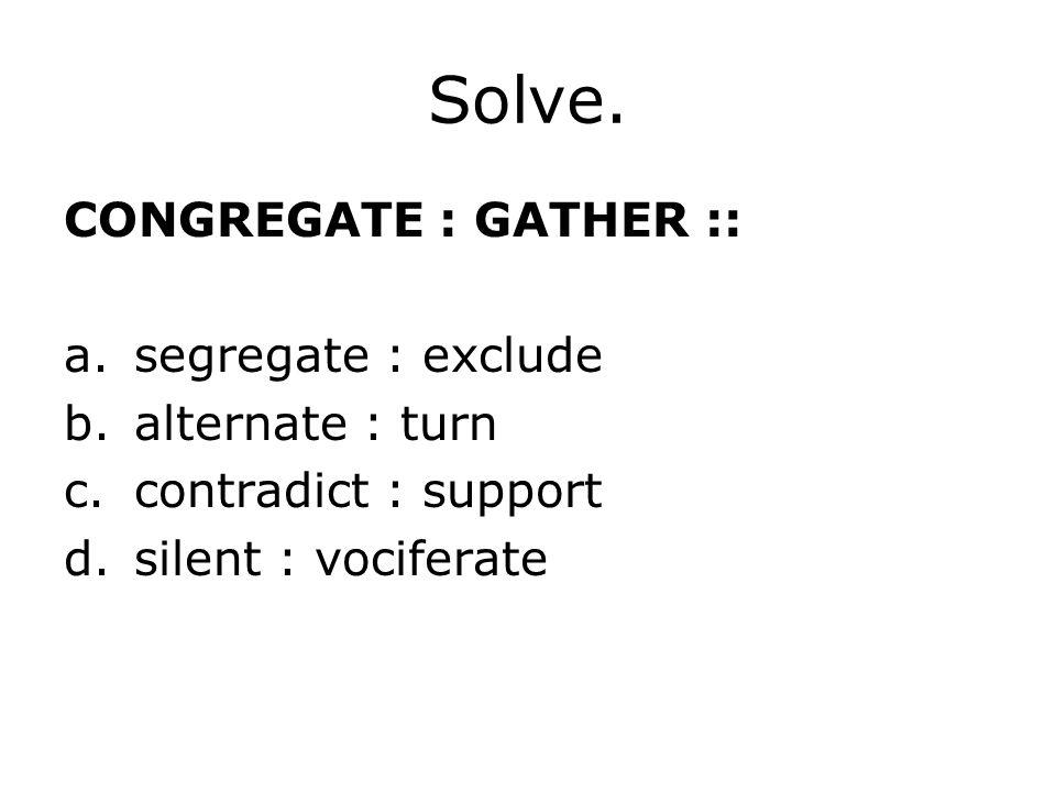 Solve. CONGREGATE : GATHER :: segregate : exclude alternate : turn
