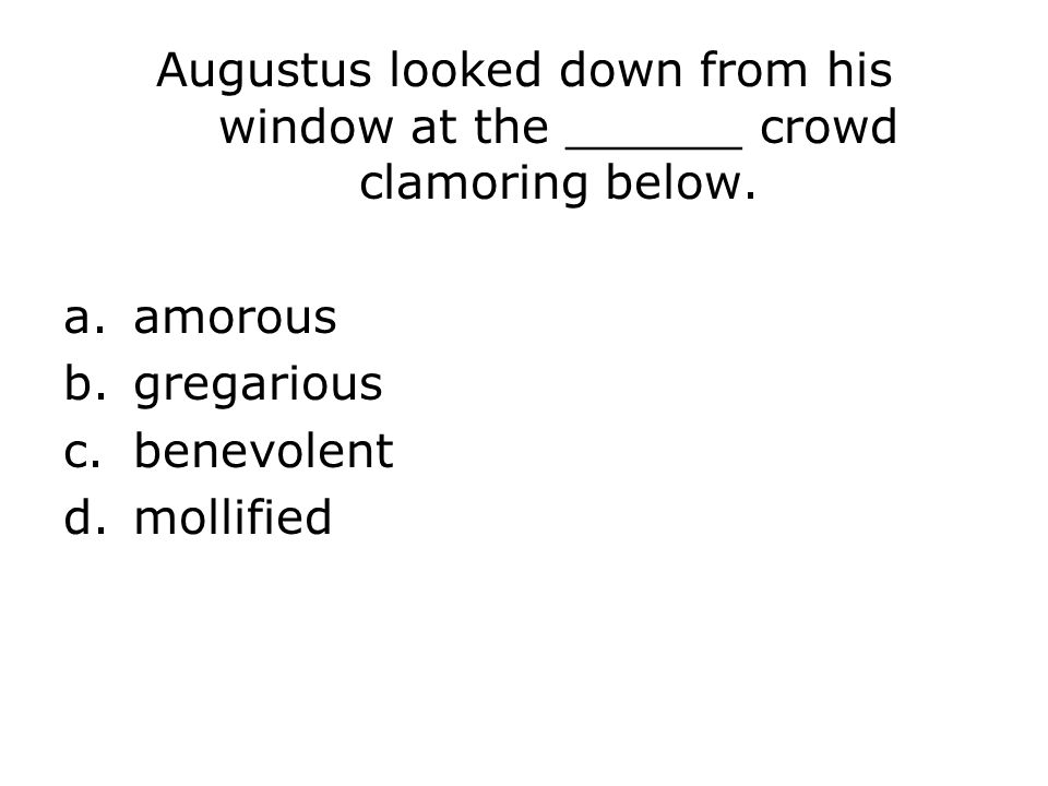 Augustus looked down from his window at the ______ crowd clamoring below.
