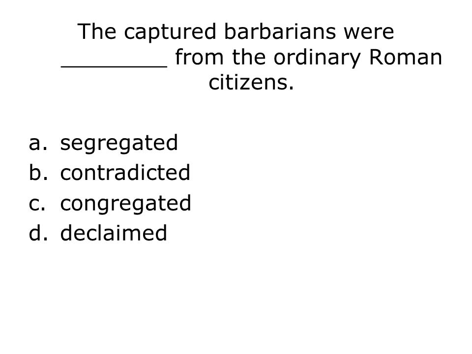 The captured barbarians were ________ from the ordinary Roman citizens.