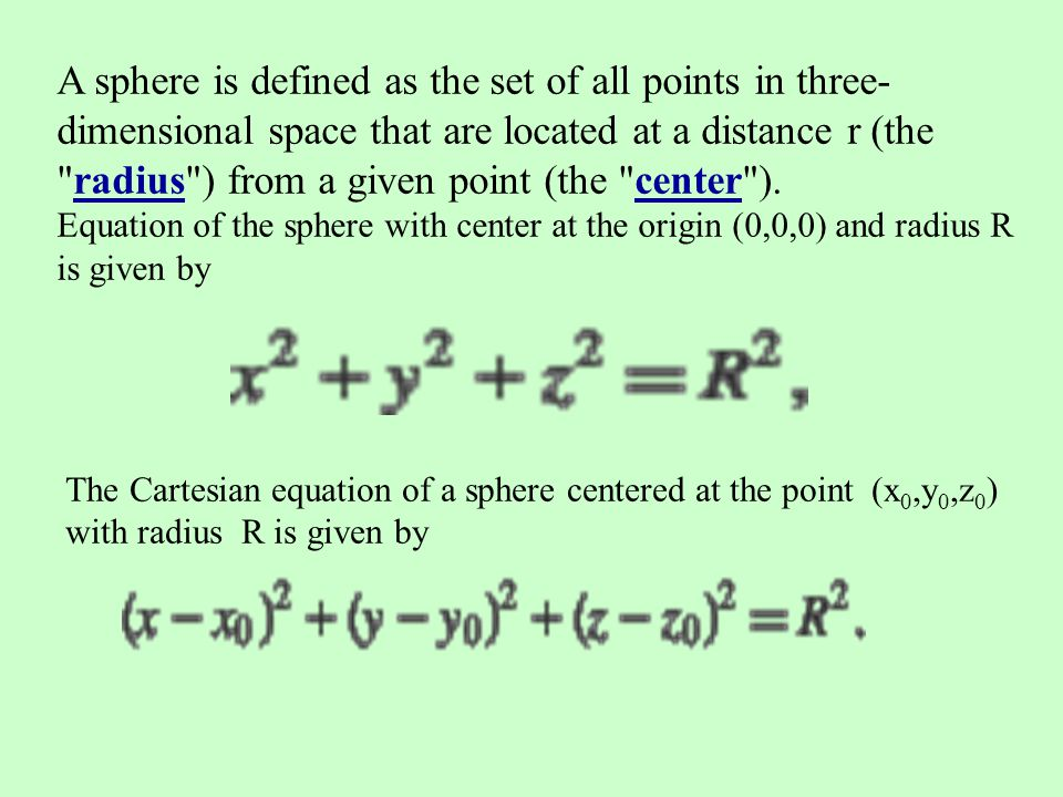 A sphere is defined as the set of all points in three-dimensional space that are located at a distance r (the radius ) from a given point (the center ). Equation of the sphere with center at the origin (0,0,0) and radius R is given by