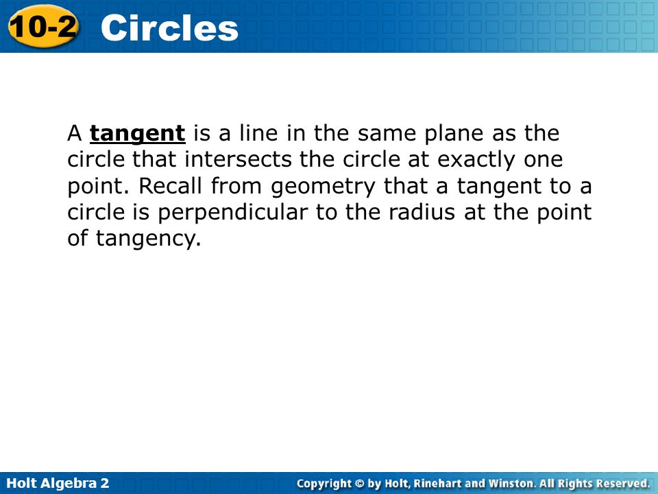 A tangent is a line in the same plane as the circle that intersects the circle at exactly one point.