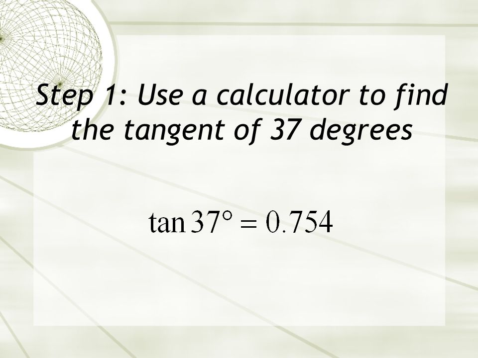 Step 1: Use a calculator to find the tangent of 37 degrees